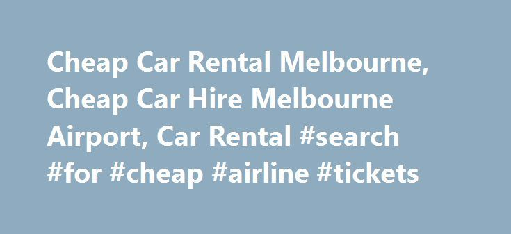 Cheap Car Rental Melbourne, Cheap Car Hire Melbourne Airport, Car Rental #search #for #cheap #airline #tickets http://travel.nef2.com/cheap-car-rental-melbourne-cheap-car-hire-melbourne-airport-car-rental-search-for-cheap-airline-tickets/  #cheap cars rental # Cheaper Car Rentals Cheaper Car Rentals specialises in car rental and car hire across Melbourne. Our rental cars are serviced and maintained by licensed vehicle testers and come with RACV roadside assistance free of charge for that…