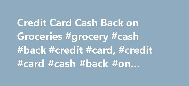Credit Card Cash Back on Groceries #grocery #cash #back #credit #card, #credit #card #cash #back #on #groceries http://ireland.remmont.com/credit-card-cash-back-on-groceries-grocery-cash-back-credit-card-credit-card-cash-back-on-groceries/  # Credit Card Cash Back on Groceries FICO Credit Scores A credit score is a number generally between 300-850, based on a statistical analysis of a person's credit files. This score represents the credit worthiness of a person. A credit score is assigned…