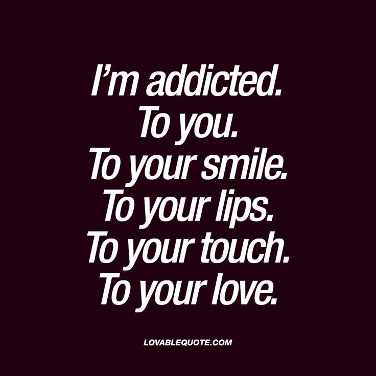 I'm addicted. To you. To your smile. To your lips. To your touch. To your love.