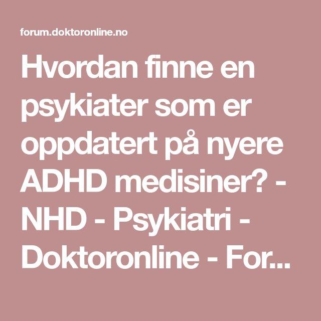 Hvordan finne en psykiater som er oppdatert på nyere ADHD medisiner? - NHD - Psykiatri - Doktoronline - Forum