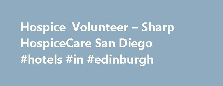 Hospice Volunteer – Sharp HospiceCare San Diego #hotels #in #edinburgh http://hotel.nef2.com/hospice-volunteer-sharp-hospicecare-san-diego-hotels-in-edinburgh/  #volunteer hospice # Hospice Volunteer With Sharp HospiceCare Your gift of time can change a life. When you volunteer with Sharp HospiceCare, you make a difference not only to our patients, but to their loved ones as well. Volunteers are essential to our hospice team. providing services that we otherwise could not offer. Just moments…