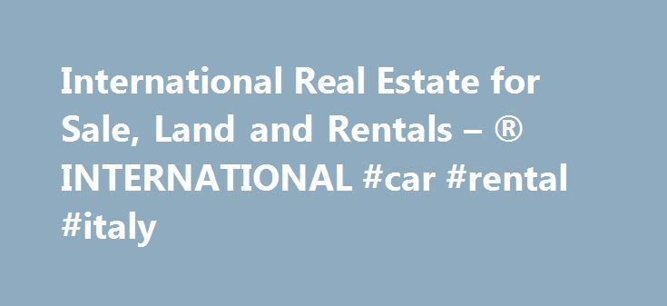 International Real Estate for Sale, Land and Rentals – ® INTERNATIONAL #car #rental #italy http://rentals.nef2.com/international-real-estate-for-sale-land-and-rentals-international-car-rental-italy/  #find a property for rent # Start your international real estate search *All currencies fluctuate – Conversion is based on the latest available rate from XE.com. Move, Inc. does not guarantee that the conversion reflects today's conversion rates and is not responsible for any inaccuracies. Move…