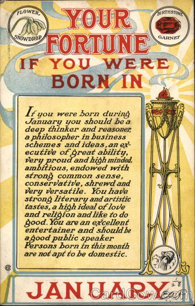 Your Fortune If You Were Born in January Series 525 If you were born during January you should be a deep thinker and reasoner, a philosopher in business schemes and ideas, an executive of great ability, very proud and high minded, ambitious, endowed