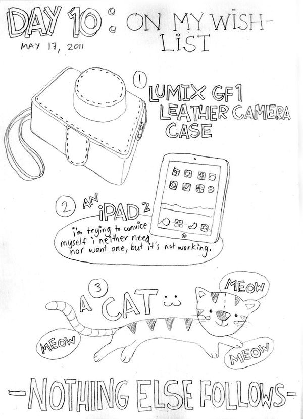 This page is looking sparse compared to the other drawings on my 30 Days of Lists. Blessed to want not much else in life (at the moment) except these. I can't find a nice leather case for my camera here in Manila! (the iPad and the cat are on their...