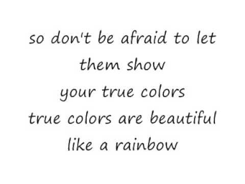 Cyndi Lauper True Colours Lyrics This one of my favourite songs from Cyndi Lauper, which I hope yo will find the song such a beautiful song to listen to and to realise this is what we're all like - 'True Colours' Linda xxoo