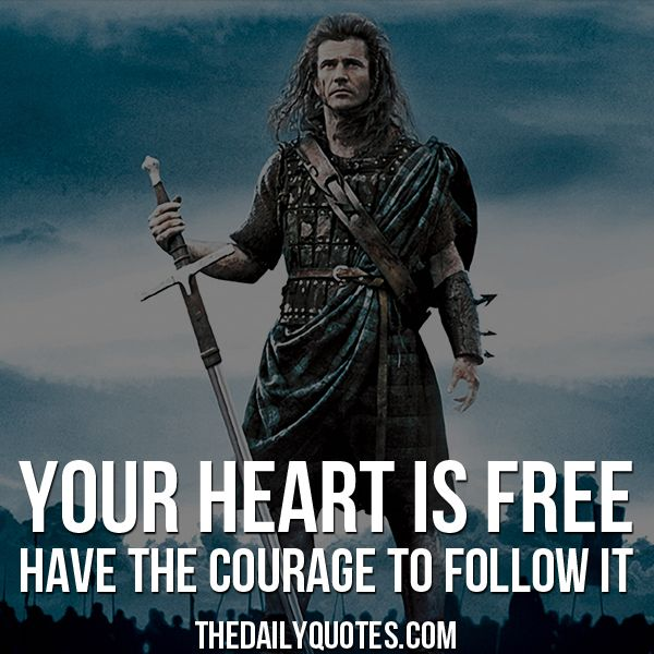 Your heart is free, have the courage to follow it. – William Wallace / Braveheart thedailyquotes.com