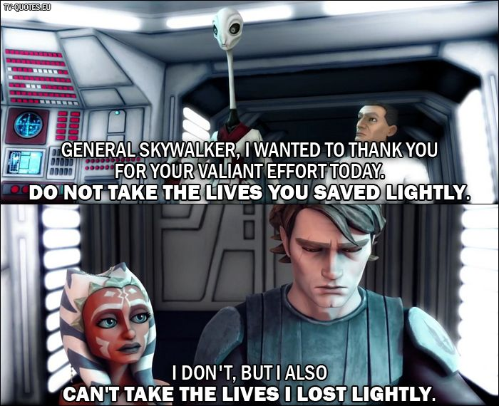 Quote from Star Wars: The Clone Wars 1x03 - Nala Se: General Skywalker, I wanted to thank you for your valiant effort today. Do not take the lives you saved lightly. Anakin Skywalker: I don't, but I also can't take the lives I lost lightly.