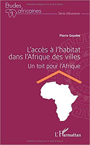 L'accès à l'habitat dans l'Afrique des villes: Un toit pour l'Afrique - Pierre Giguère - Livres