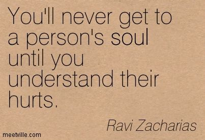 Ravi Zacharias: You'll never get to a person's soul until you understand their hurts.