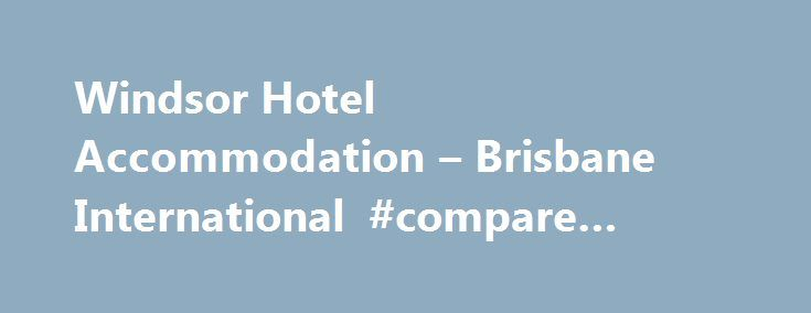 Windsor Hotel Accommodation – Brisbane International #compare #hotel #deals http://hotel.remmont.com/windsor-hotel-accommodation-brisbane-international-compare-hotel-deals/  #motels brisbane # Windsor Hotel Accommodation Brisbane Central Brisbane International – Windsor Hotel is a unique and beautiful establishment located 5 minutes north of the heart of Brisbane City. Our 4 star Brisbane northern suburbs hotel provides convenient, affordable, accommodation near the Royal Brisbane Women's…