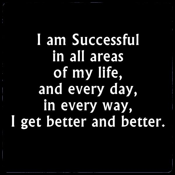 Success affirmation. I am Successful in all areas of my Life, and Every day, in Every way, I get Better and Better :-}