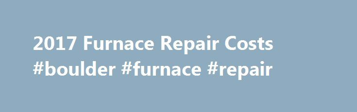 2017 Furnace Repair Costs #boulder #furnace #repair http://philadelphia.nef2.com/2017-furnace-repair-costs-boulder-furnace-repair/  # How Much Does it Cost to Repair a Furnace? On average, furnace repair costs $287 nationally, with most homeowners spending between $133 and $456. This data is based on actual project costs as reported by HomeAdvisor members. There is nothing worse than waking up on a frigid winter morning to a heater that is on the fritz, or worse, has completely died! You may…