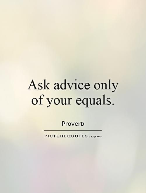 Ask advice only of your equals. Picture Quotes.