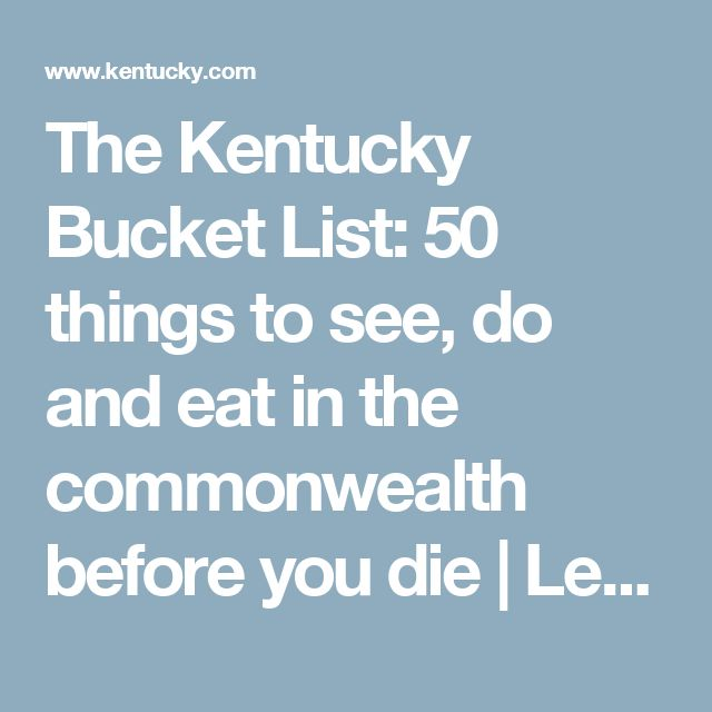 The Kentucky Bucket List: 50 things to see, do and eat in the commonwealth before you die | Lexington Herald-Leader