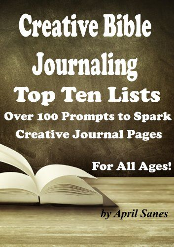 Creative Bible Journaling: Top Ten Lists: Over 100 Prompts to Spark Creative Journal Pages: For All Ages (Journaling Prompts Book 2) - Kindle edition by April Sanes. Religion & Spirituality Kindle eBooks @ Amazon.com.