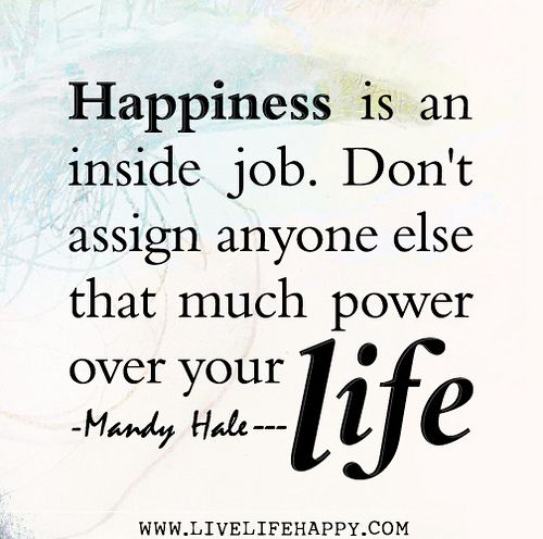 Happiness is an inside job. Don't assign anyone else that much power over your life. -Mandy Hale