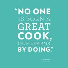 """""""No one is born a great cook, one learns by doing."""" - Julia Child"""