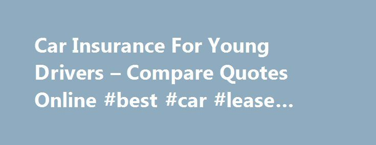 Car Insurance For Young Drivers – Compare Quotes Online #best #car #lease #deals http://nigeria.remmont.com/car-insurance-for-young-drivers-compare-quotes-online-best-car-lease-deals/  #cheap car insurance for young drivers # Car Insurance For Young Drivers We Can Help You Find. Credit Cards Loans Young Drivers' Car Insurance Passing a driving test and getting a first car are big milestones in a young driver's life as they signal the arrival of a new kind of independence. But sky high…