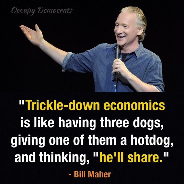 """Occupy Democrats """"Trickle-down economics is like having three dogs, giving one of them a hotdog, and thinking, """"he'll share."""""""" - Bill Maher"""