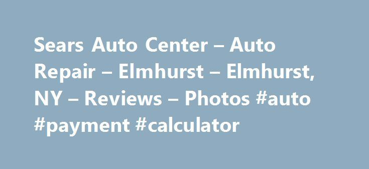 Sears Auto Center – Auto Repair – Elmhurst – Elmhurst, NY – Reviews – Photos #auto #payment #calculator http://pakistan.remmont.com/sears-auto-center-auto-repair-elmhurst-elmhurst-ny-reviews-photos-auto-payment-calculator/  #sear auto center # Recommended Reviews I brought my car here because my brake pads we re pretty much bald. So it was convenient to come here with a new coupon that I had received.… Read More I brought my car here because my brake pads we re pretty much bald. So it was…