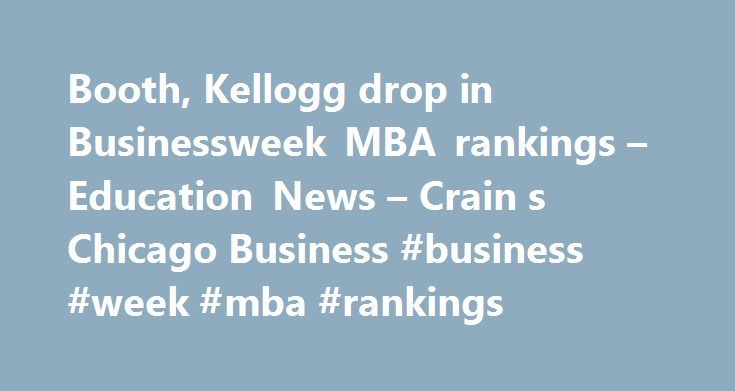 Booth, Kellogg drop in Businessweek MBA rankings – Education News – Crain s Chicago Business #business #week #mba #rankings http://washington.nef2.com/booth-kellogg-drop-in-businessweek-mba-rankings-education-news-crain-s-chicago-business-business-week-mba-rankings/  # Weather Search Booth, Kellogg drop in MBA rankings and methodology is questioned Chicago's two highly touted MBA factories slipped in new rankings by Bloomberg Businessweek, while programs at the University of Notre Dame and…
