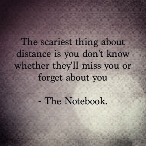 The scariest thing about distance is you don't know if they'll miss you or forget about you. The Notebook Quotes