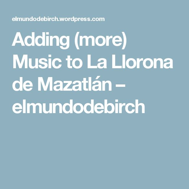 Adding (more) Music to La Llorona de Mazatlán – elmundodebirch