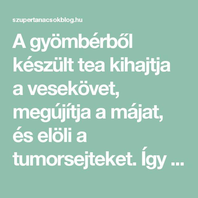 A gyömbérből készült tea kihajtja a vesekövet, megújítja a májat, és elöli a tumorsejteket. Így csináld, hogy hasson! – szupertanácsok
