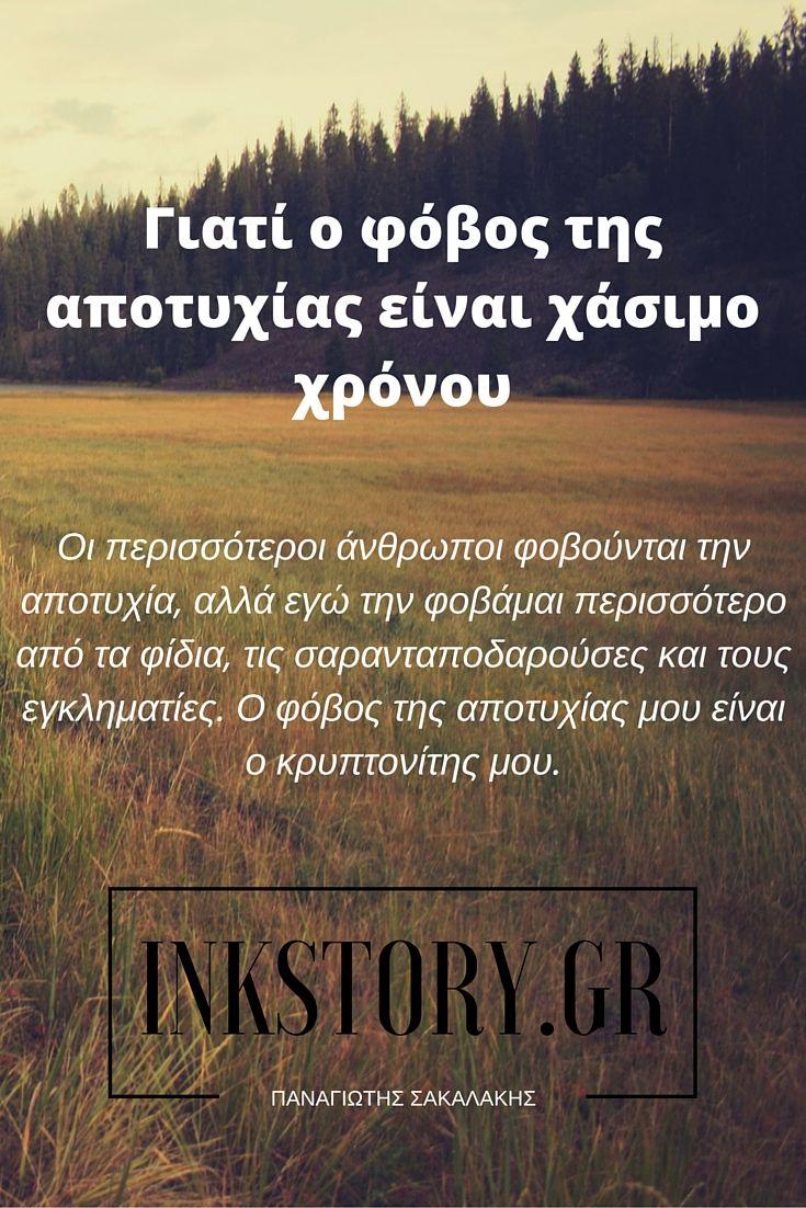 Οι περισσότεροι άνθρωποι φοβούνται την αποτυχία, αλλά εγώ την φοβάμαι περισσότερο από τα φίδια, τις σαρανταποδαρούσες και τους εγκληματίες. Ο φόβος της αποτυχίας μου είναι ο κρυπτονίτης μου. http://inkstory.gr/giati-o-fovos-ths-apotuxias-einai-xasimo-xronou/