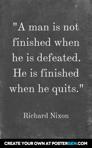 """a man is not finished when he is defeated. He is finished when he quits. "" Well even though Dick said it....it's true"