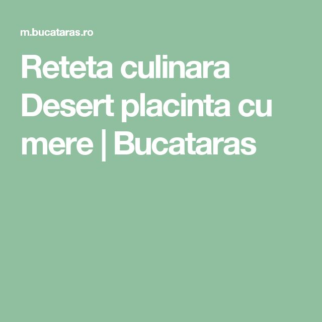 Reteta culinara Desert placinta cu mere   Bucataras