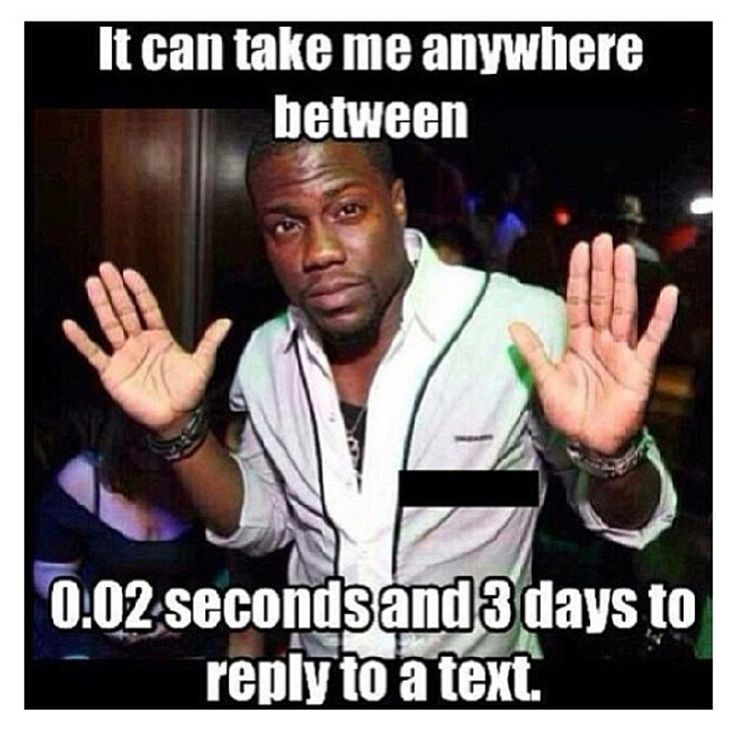 Kevin Hart - so accurate. Up to 5 days. If u haven't heard from me by day 5, I've forgotten completely.