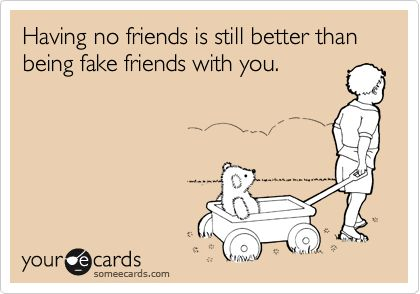 Having no friends is still better than being fake friends with you.