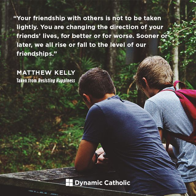 """Your friendship with others is not to be taken lightly. You are changing the direction of your friends' lives, for better or for worse. Sooner or later, we all rise or fall to the level of our friendships."" 
