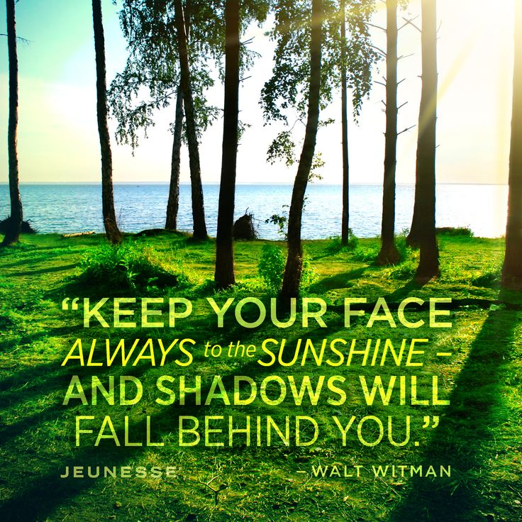 Keep your face always to the sunshine - and shadows will fall behind you.  -Walt Witman