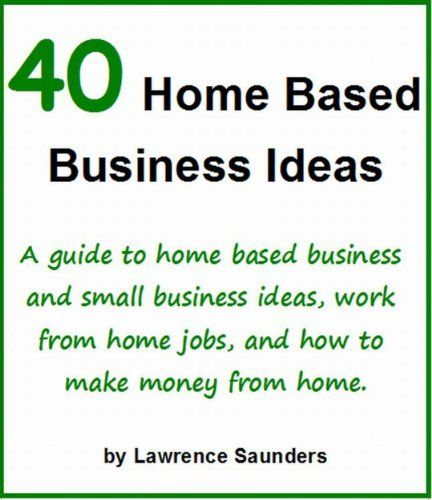 40 Home Based Business Ideas: A guide to home based business and small business ideas, work from home jobs, and how to make money from home. $3.99