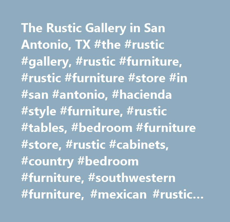 The Rustic Gallery in San Antonio, TX #the #rustic #gallery, #rustic #furniture, #rustic #furniture #store #in #san #antonio, #hacienda #style #furniture, #rustic #tables, #bedroom #furniture #store, #rustic #cabinets, #country #bedroom #furniture, #southwestern #furniture, #mexican #rustic #furniture, #rustic #bedroom #furniture, #rustic #cedar #furniture, #rustic #home #decor, #rustic #beds, #rustic #pine #furniture, #rustic #cabin #furniture, #rustic #benches, #rustic #sofa, #cowboy…