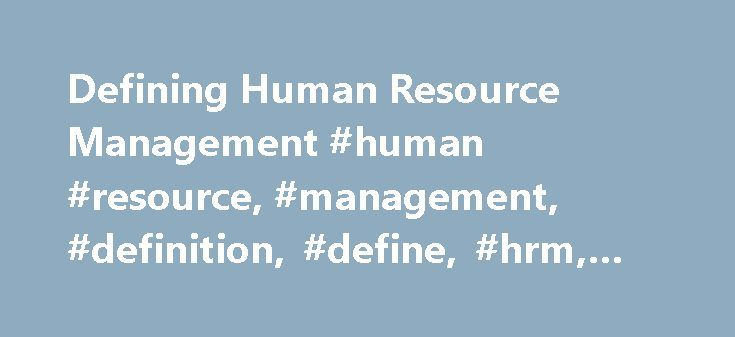 Defining Human Resource Management #human #resource, #management, #definition, #define, #hrm, #defining http://entertainment.nef2.com/defining-human-resource-management-human-resource-management-definition-define-hrm-defining/  # Defining Human Resource Management Based on Human Resource Management. 4th edition, by Alan Price Many people find HRM to be a vague and elusive concept – not least because it seems to have a variety of meanings. Pinning down an acceptable definition can seem like…