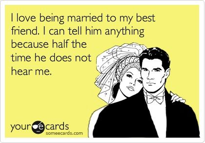 I love being married to my best friend. I can tell him anything because half the time he does not hear me.