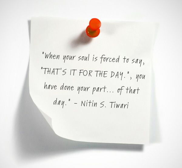 """When your soul is forced to say, ""THAT'S IT FOR THE DAY."", you have done your part... of that day."""
