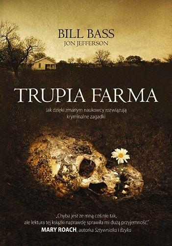 Okładka książki Trupia Farma. Sekrety legendarnego laboratorium sądowego, gdzie zmarli opowiadają swoje historie