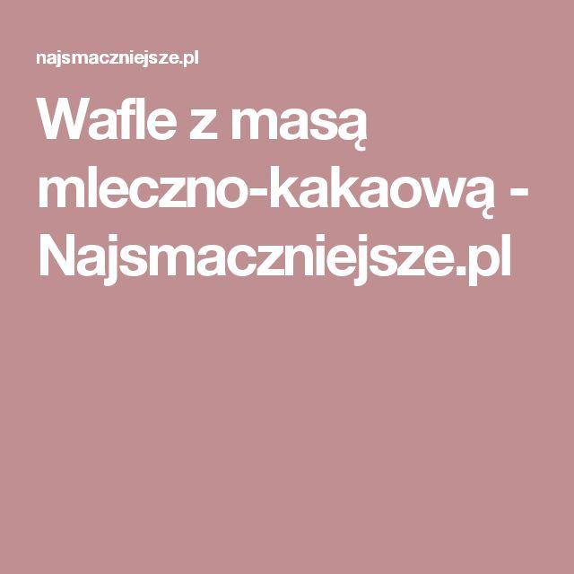 Wafle z masą mleczno-kakaową  - Najsmaczniejsze.pl