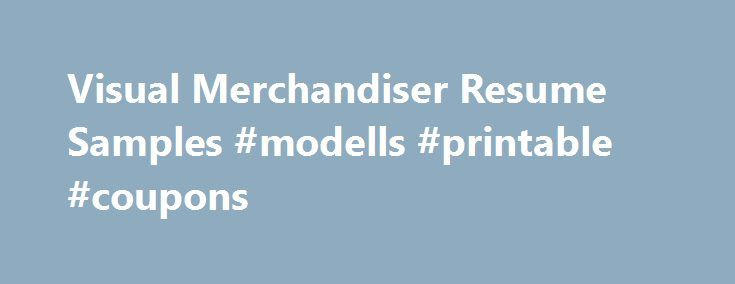 Visual Merchandiser Resume Samples #modells #printable #coupons http://retail.nef2.com/visual-merchandiser-resume-samples-modells-printable-coupons/  #visual merchandiser jobs # Visual Merchandiser resume samples Visual Merchandisers play a crucial role in retail stores as they promote brands using visual strategies. Basic work activities listed on most Visual Merchandiser resumes are creating display designs, developing pricing and tag concepts, researching consumer behavior, liaising with…