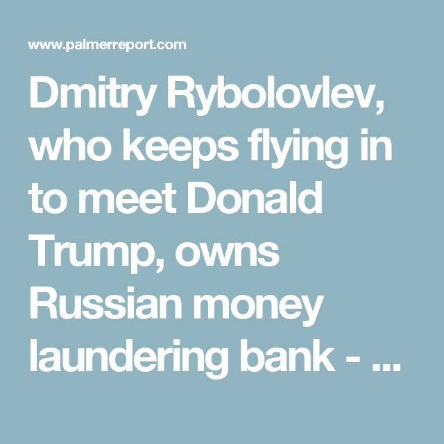 Dmitry Rybolovlev, who keeps flying in to meet Donald Trump, owns Russian money laundering bank - Palmer Report