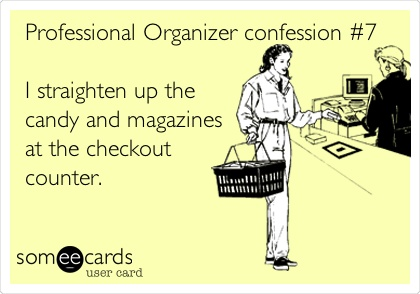 Professional Organizer confession #7 I straighten up the candy and magazines at the checkout counter.
