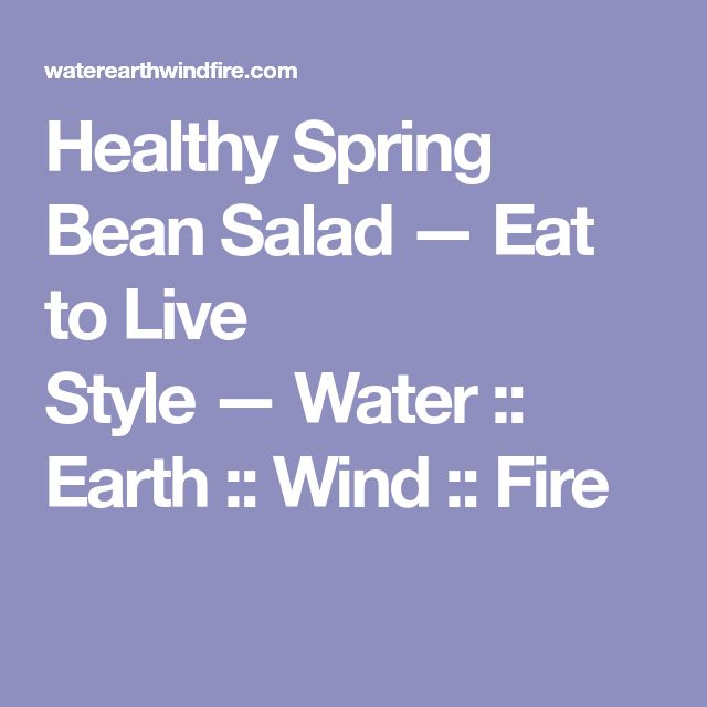 Healthy Spring Bean Salad — Eat to Live Style—Water :: Earth :: Wind :: Fire