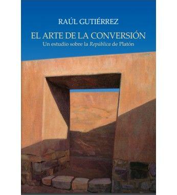 El arte de la conversión : un estudio sobre la República de Platón / Raúl Gutiérrez