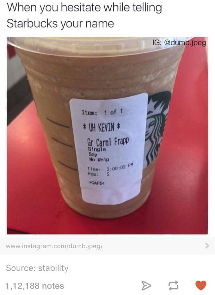 When you hesitate while telling Starbucks your name Uh Kevin