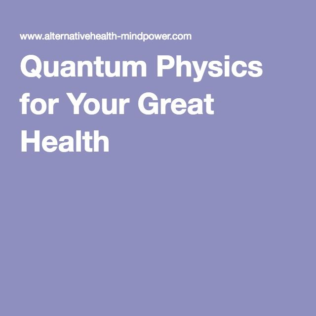 Quantum Physics for Your Great Health