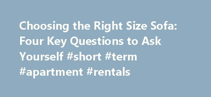 Choosing the Right Size Sofa: Four Key Questions to Ask Yourself #short #term #apartment #rentals http://apartment.remmont.com/choosing-the-right-size-sofa-four-key-questions-to-ask-yourself-short-term-apartment-rentals/  #apartment size sofa # Choosing the Right Size Sofa: Four Key Questions to Ask Yourself I recently moved across the country and, let me tell you, squeezing my roomy Los Angeles sofa into my tiny New York City apartment was nothing short of a miracle. And while my sofa may…
